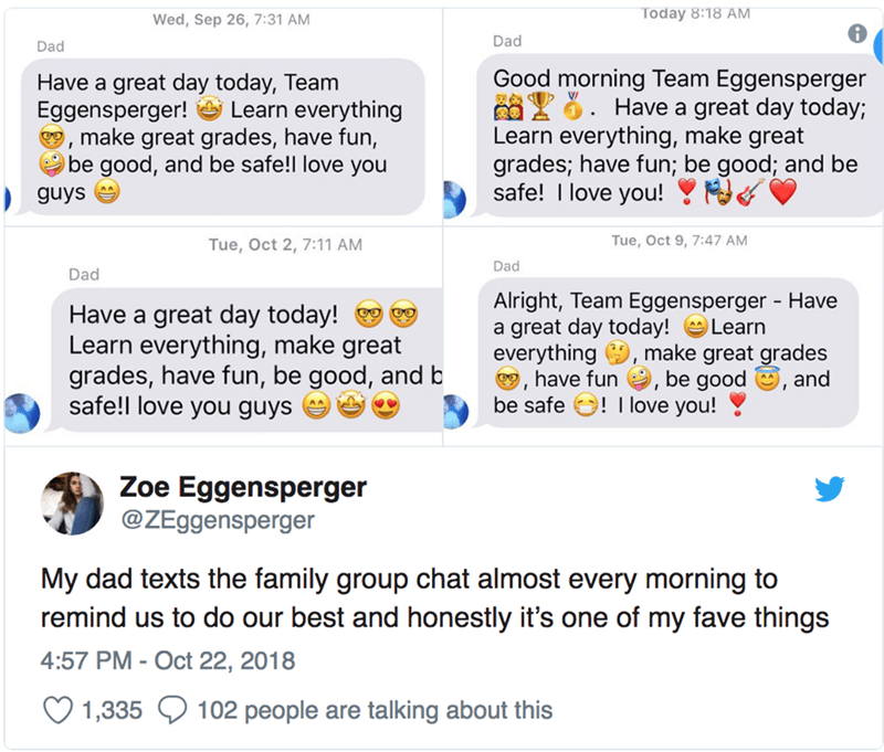 Text - Today 8:18 AM Wed, Sep 26, 7:31 AM Dad Dad Good morning Team Eggensperger 826. Have a great day today; Learn everything, make great grades; have fun; be good; and be safe! I love you! Have a great day today, Team Eggensperger!Learn everything make great grades, have fun, be good, and be safe!! love you guys Tue, Oct 9, 7:47 AM Tue, Oct 2, 7:11 AM Dad Dad Alright, Team Eggensperger - Have a great day today! everything, make great grades have fun, be good, and be safe ! love you! Have a gre