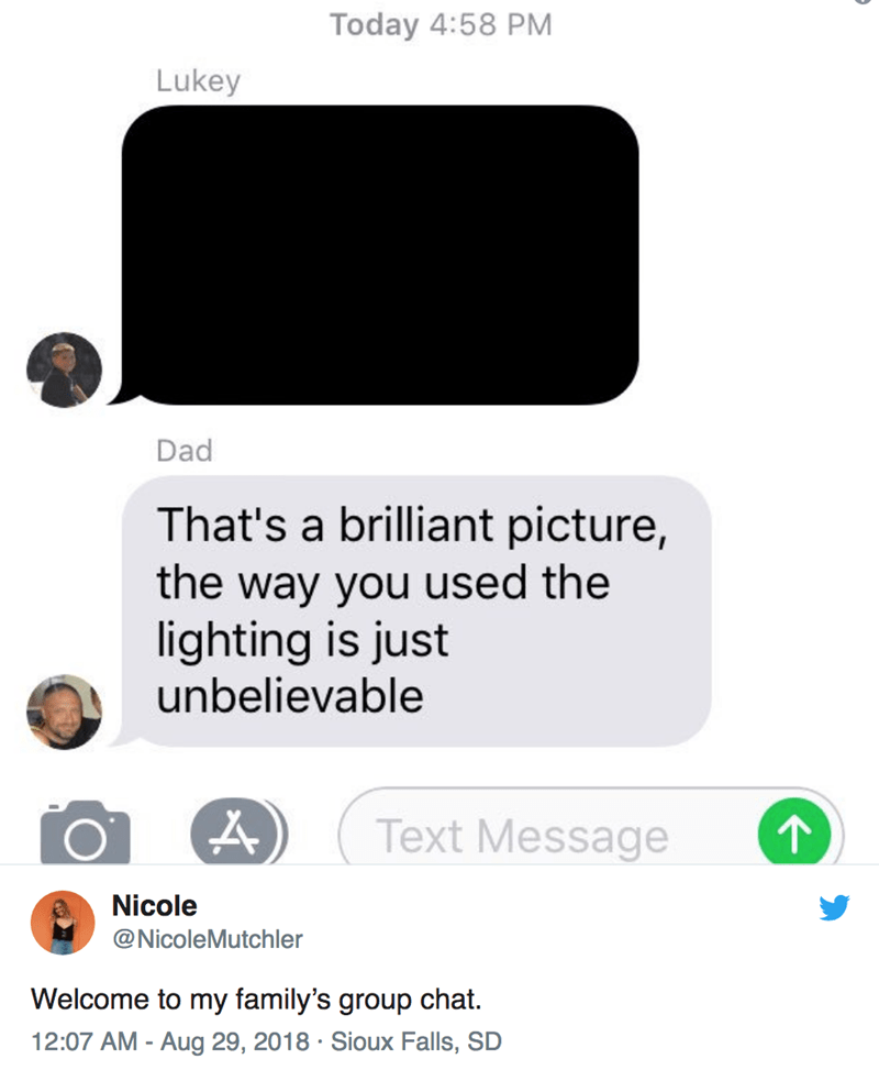 Text - Today 4:58 PM Lukey Dad That's a brilliant picture, the way you used the lighting is just unbelievable A) Text Message 1 Nicole @NicoleMutchler Welcome to my family's group chat. 12:07 AM - Aug 29, 2018 Sioux Falls, SD