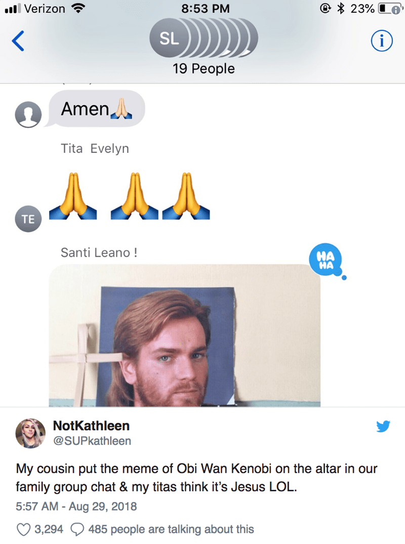 Text - 23% l Verizon 8:53 PM SL i 19 Реople Amen Tita Evelyn A AA TE Santi Leano! HA HA NotKathleen @SUPkathleen My cousin put the meme of Obi Wan Kenobi on the altar in our family group chat & my titas think it's Jesus LOL 5:57 AM - Aug 29, 2018 485 people are talking about this 3,294