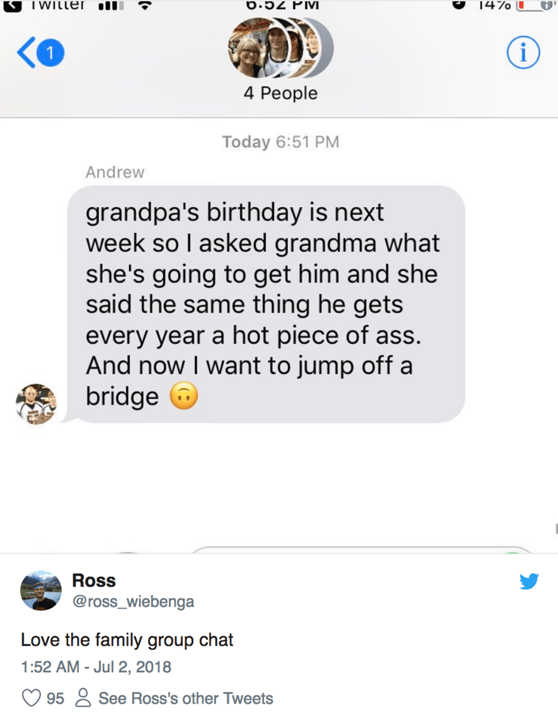 Text - I WILLer il 147o L i 4 People Today 6:51 PM Andrew grandpa's birthday is next week so I asked grandma what she's going to get him and she said the same thing he gets every year a hot piece of ass. And now I want to jump off a bridge Ross @ross_wiebenga Love the family group chat 1:52 AM Jul 2, 2018 See Ross's other Tweets 95