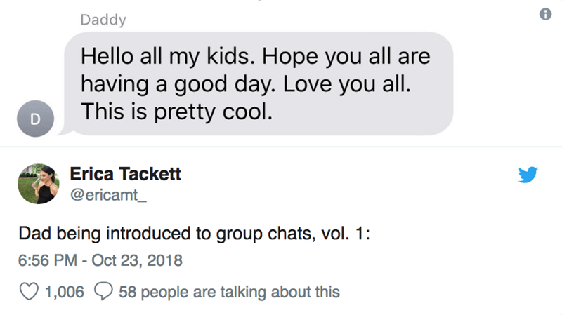 Text - Daddy Hello all my kids. Hope you all are having a good day. Love you all This is pretty cool. Erica Tackett @ericamt_ Dad being introduced to group chats, vol. 1: 6:56 PM - Oct 23, 2018 58 people are talking about this 1,006