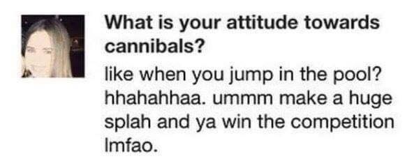 spelling fail - Text - What is your attitude towards cannibals? like when you jump in the pool? hhahahhaa. ummm make a huge splah and ya win the competition Imfao
