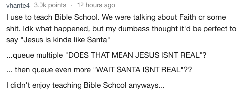 """Text - vhante4 3.0k points 12 hours ago I use to teach Bible School. We were talking about Faith or some shit. Idk what happened, but my dumbass thought it'd be perfect to say """"Jesus is kinda like Santa"""" ...queue multiple """"DOES THAT MEAN JESUS ISNT REAL""""? .. then queue even more """"WAIT SANTA ISNT REAL""""?? I didn't enjoy teaching Bible School anyways..."""