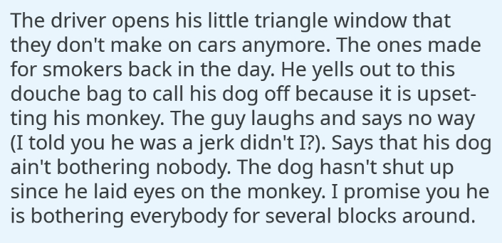 Text - The driver opens his little triangle window that they don't make on cars anymore. The ones made for smokers back in the day. He yells out to this douche bag to call his dog off because it is upset- ting his monkey. The guy laughs and says no way (I told you he was a jerk didn't I?). Says that his dog ain't bothering nobody. The dog hasn't shut up since he laid eyes on the monkey. I promise you he is bothering everybody for several blocks around.