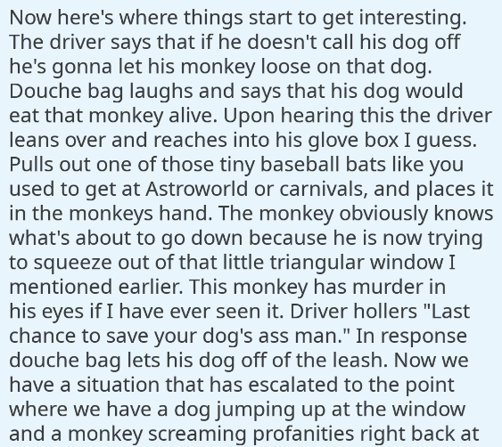 Text - Now here's where things start to get interesting. The driver says that if he doesn't call his dog off he's gonna let his monkey loose on that dog. Douche bag laughs and says that his dog would eat that monkey alive. Upon hearing this the driver leans over and reaches into his glove box I guess. Pulls out one of those tiny baseball bats like you used to get at Astroworld or carnivals, and places it in the monkeys hand. The monkey obviously knows what's about to go down because he is now tr