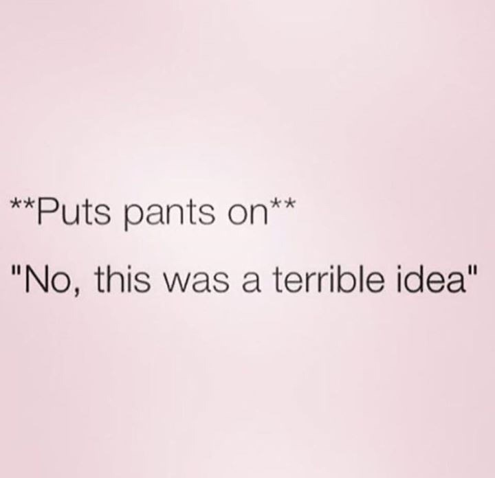 text post about putting on pants and it being a terrible idea