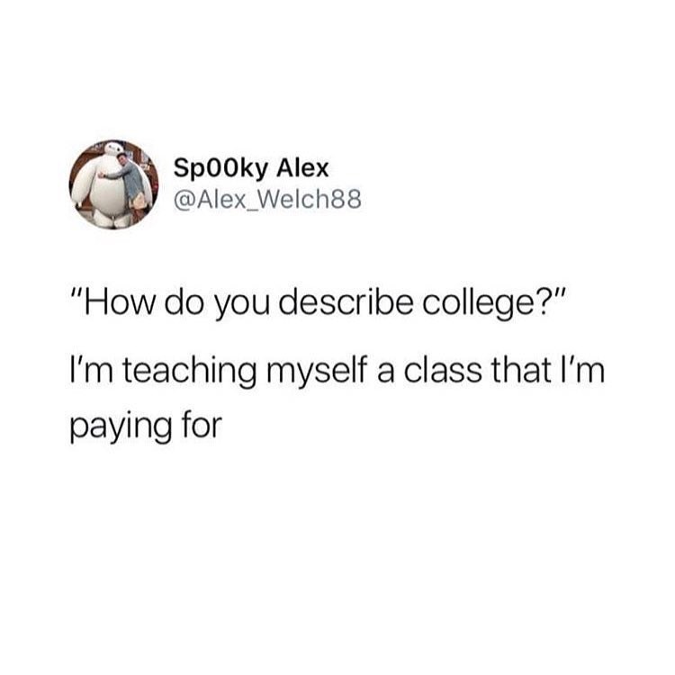 "Tweet that reads, ""'How do you describe college?' I'm teaching myself a class that I'm paying for"""