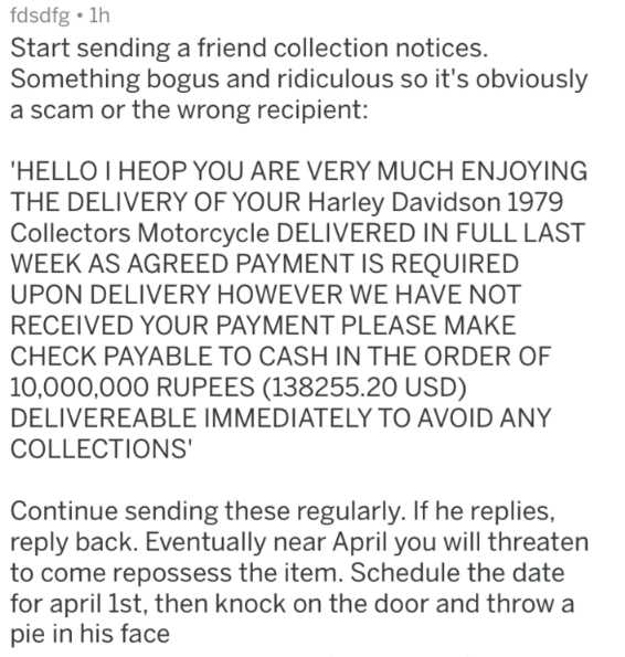 april fools prank - Text - fdsdfg 1h Start sending a friend collection notices. Something bogus and ridiculous so it's obviously a scam or the wrong recipient: 'HELLO I HEOP YOU ARE VERY MUCH ENJOYING THE DELIVERY OF YOUR Harley Davidson 1979 Collectors Motorcycle DELIVERED IN FULL LAST WEEK AS AGREED PAYMENT IS REQUIRED UPON DELIVERY HOWEVER WE HAVE NOT RECEIVED YOUR PAYMENT PLEASE MAKE CHECK PAYABLE TO CASH IN THE ORDER OF 10,000,000 RUPEES (138255.20 USD) DELIVEREABLE IMMEDIATELY TO AVOID ANY