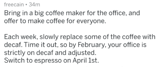 april fools prank - Text - freecain 34m Bring in a big coffee maker for the office, and offer to make coffee for everyone. Each week, slowly replace some of the coffee with decaf. Time it out, so by February, your office is strictly on decaf and adjusted. Switch to espresso on April 1st.