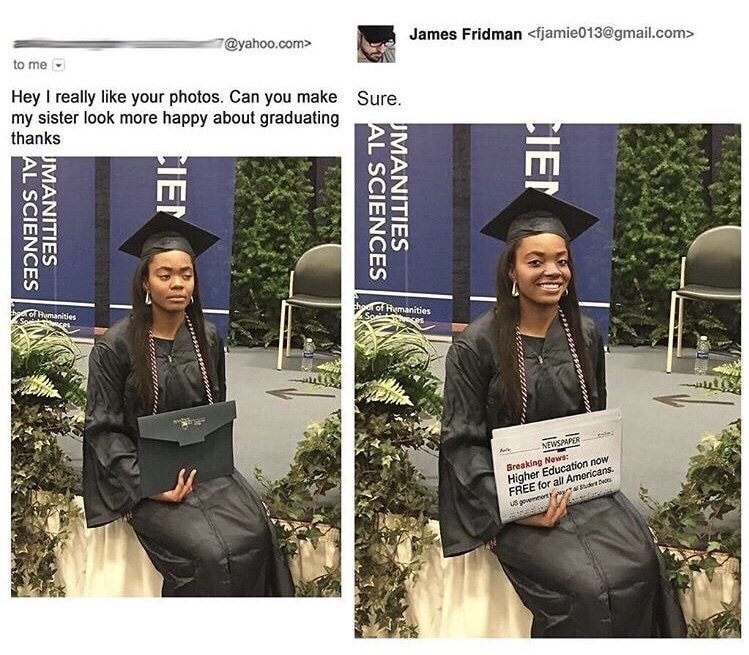 Fashion - @yahoo.com> James Fridman <fjamie013@gmail.com> to me Hey I really like your photos. Can you make my sister look more happy about graduating thanks Sure. of Hmanities Soant hoe of Remanities So -la NEWSPAPER Breaking News: Higher Education now FREE for all Americans. tasrt De uS aovemeetr CIE UMANITIES AL SCIENCES CIEN UMANITIES AL SCIENCES