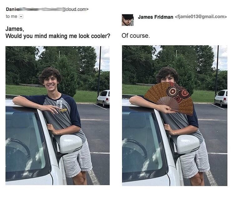 Vehicle door - Danie cloud.com> to me James Fridman <fjamie013@gmail.com> James, Would you mind making me look cooler? Of course