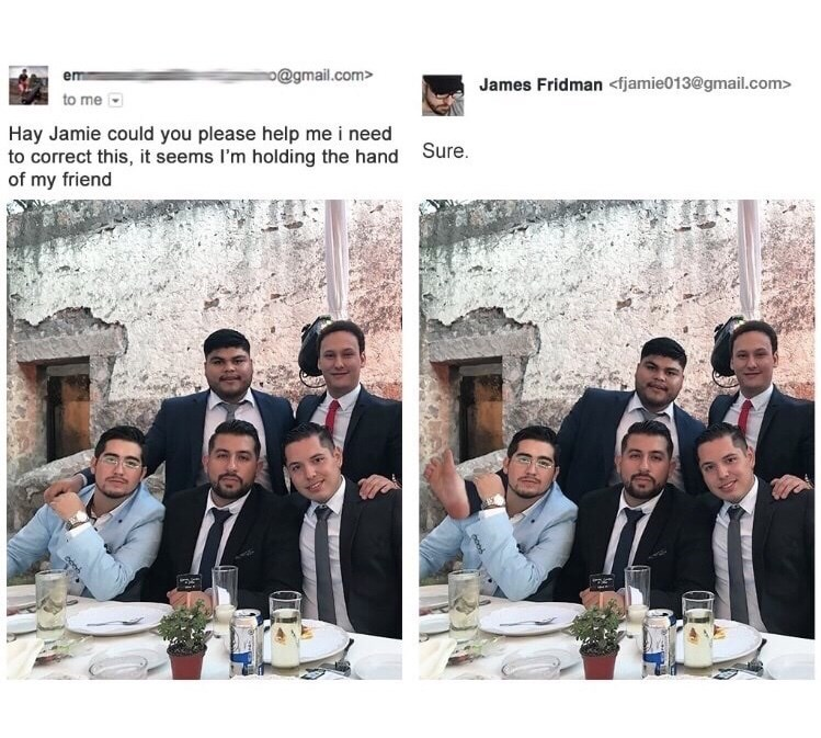 People - o@gmail.com> em James Fridman <fjamie013@gmail.com> to me Hay Jamie could you please help me i need to correct this, it seems I'm holding the hand of my friend Sure.