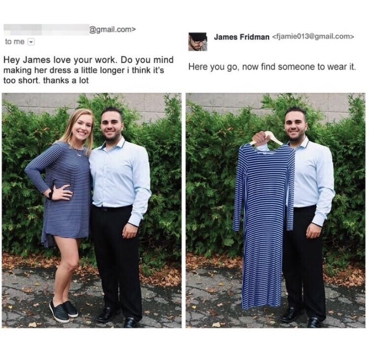 Photograph - @gmail.com> James Fridman <fjamie013@gmail.com> to me Hey James love your work. Do you mind making her dress a little longer i think it's too short. thanks a lot Here you go, now find someone to wear it.