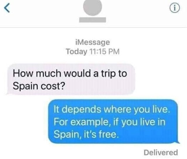 Text - iMessage Today 11:15 PM How much would a trip to Spain cost? It depends where you live. For example, if you live in Spain, it's free. Delivered