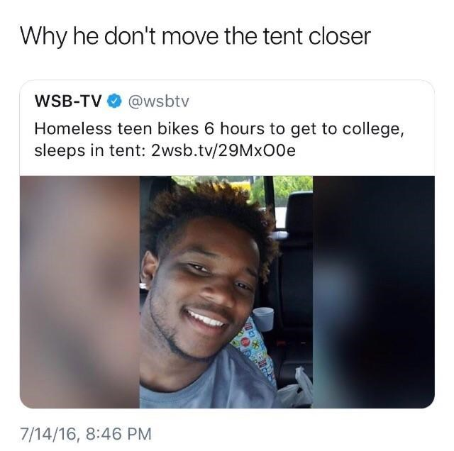 Face - Why he don't move the tent closer WSB-TV @wsbtv Homeless teen bikes 6 hours to get to college, sleeps in tent: 2wsb.tv/29Mx00e 7/14/16, 8:46 PM