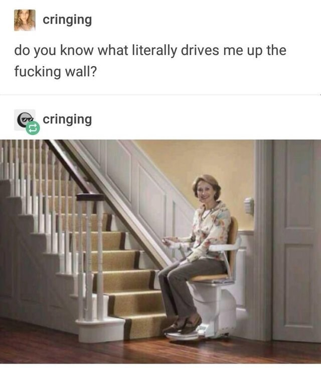 Stairs - cringing do you know what literally drives me up the fucking wall? cringing