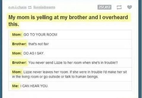 Text - 251412 m.i.chaos livesindreams My mom is yelling at my brother and I overheard this. Mom: GO TO YOUR ROOM Brother: that's not fair Mom: DO AS I SAY Brother: You never send Lizzie to her room when she's in trouble! Mom: Lizze never leaves her room. If she were in trouble rd make her sit in the living room or go outside or talk to human beings Me: ICAN HEAR YOU