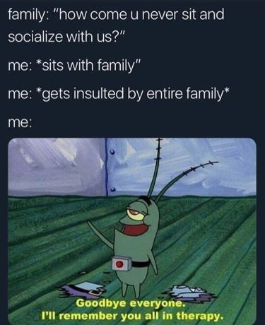 """Cartoon - family: """"how come u never sit and socialize with us?"""" me: *sits with family"""" me: """"gets insulted by entire family* me: Goodbye everyone. P'll remember you all in therapy."""