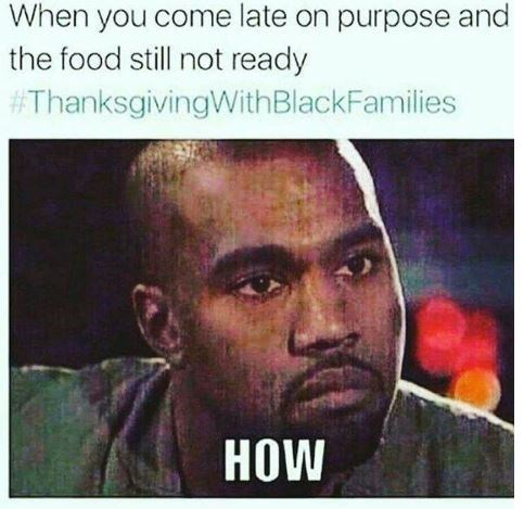 "Caption that reads, ""When you come late on purpose and the food still not ready"" above a pic of Kanye West looking unimpressed saying, ""HOW"""