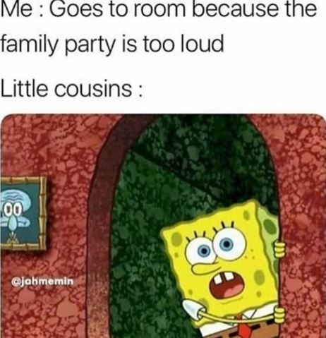 "Caption that reads, ""Me: Goes to room because the family party is too loud; Little cousins: ..."" above a pic of Spongebob peaking around a corner"