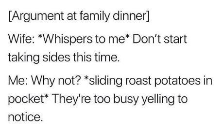 """Text - [Argument at family dinner] Wife: """"Whispers to me* Don't start taking sides this time. Me: Why not? *sliding roast potatoes in pocket* They're too busy yelling to notice."""