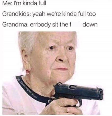 Text - Me: I'm kinda full Grandkids: yeah we're kinda full too down Grandma: errbody sit the f NG The Funnylntrovert