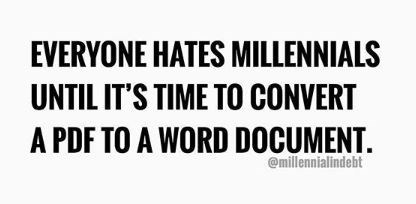 Text - EVERYONE HATES MILLENNIALS UNTIL IT'S TIME TO CONVERT A PDF TO A WORD DOCUMENT. @millennialindebt