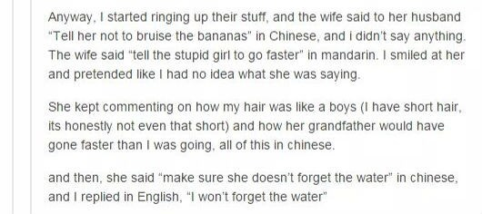 "Text - Anyway, I started ringing up their stuff, and the wife said to her husband ""Tell her not to bruise the bananas"" in Chinese, and i didn't say anything. The wife said ""tell the stupid girl to go faster"" in mandarin. I smiled at her and pretended like I had no idea what she was saying She kept commenting on how my hair was like a boys (I have short hair, its honestly not even that short) and how her grandfather would have gone faster than I was going, all of this in chinese. and then, she sa"
