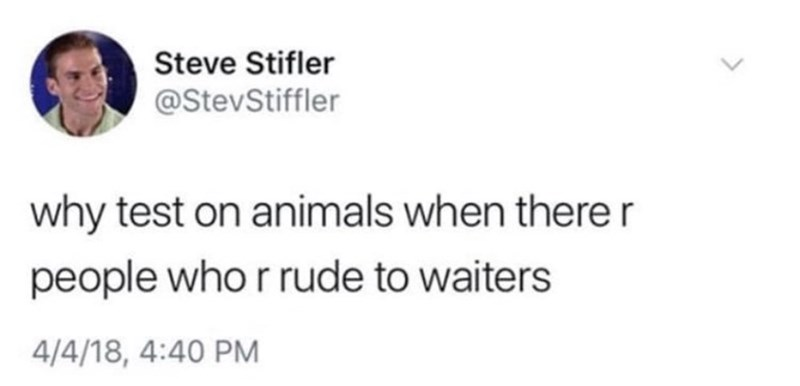 "Tweet that reads, ""Why test on animals when there are people who are rude to waiters"""