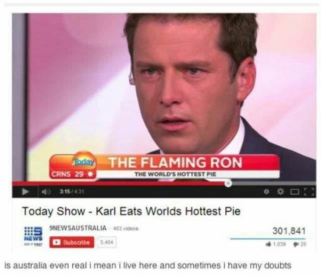 australia - Text - Taday THE FLAMING RON CRNS 29 THE WORLD'S HOTTEST PIE 315/431 Today Show-Karl Eats Worlds Hottest Pie NEWSAUSTRALIA 403 videos 301,841 NEWS Subscribe 5,404 1,039 20 is australia even real i mean i live here and sometimes i have my doubts