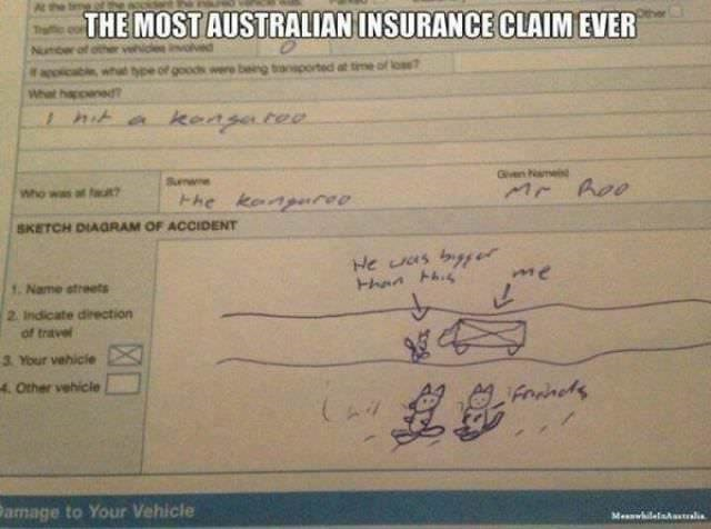 australia - Text - Atthe THE MOST AUSTRALIAN INSURANCE CLAIM EVER wht tye of goods wre being taported at tme of los? apoio What happened I hit a keasatea Gve Nam Sunw nr hoo Who was at faut Hhe kanpureo SKETCH DIAGRAM OF ACCIDENT He as bys me 1. Name streets 2 Indicate direction of travel 3 Your vehicie 4Other vehicle Fonmeds CAV Damage to Your Vehicle Meswhilelasstalia