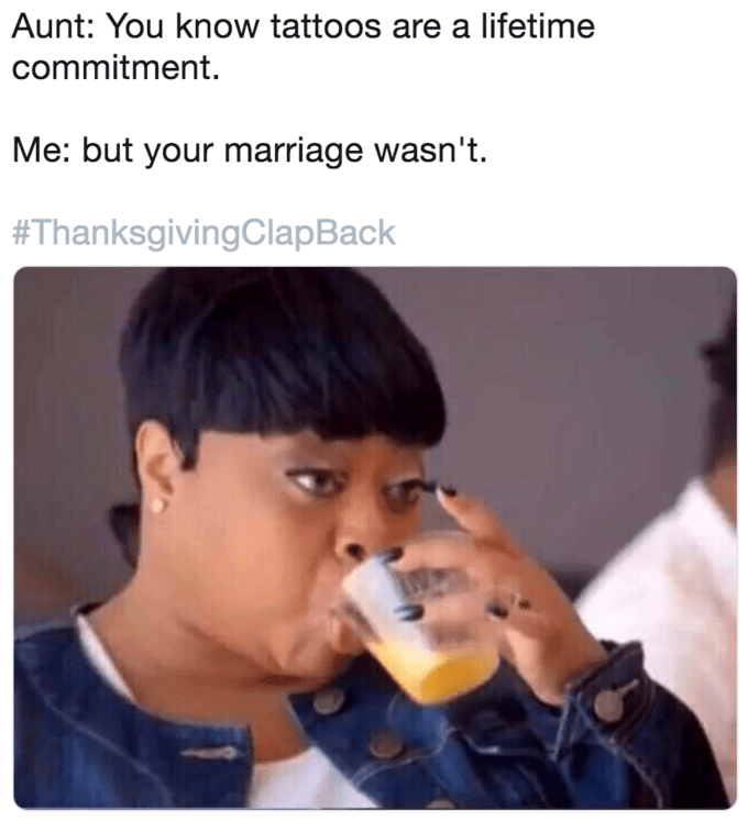 """Caption that reads, """"Aunt: you know tattoos are a lifetime commitment; Me: But your marriage wasn't"""" above a pic of a woman sipping out of a glass"""