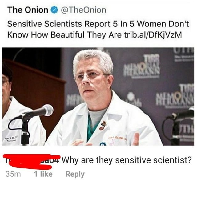 Photo caption - The Onion @TheOnion Sensitive Scientists Report 5 In 5 Women Don't Know How Beautiful They Are trib.al/DfKjVzM NERSE ORLY TIR NEAIS TH 04Why are they sensitive scientist? 35m 1 like Reply