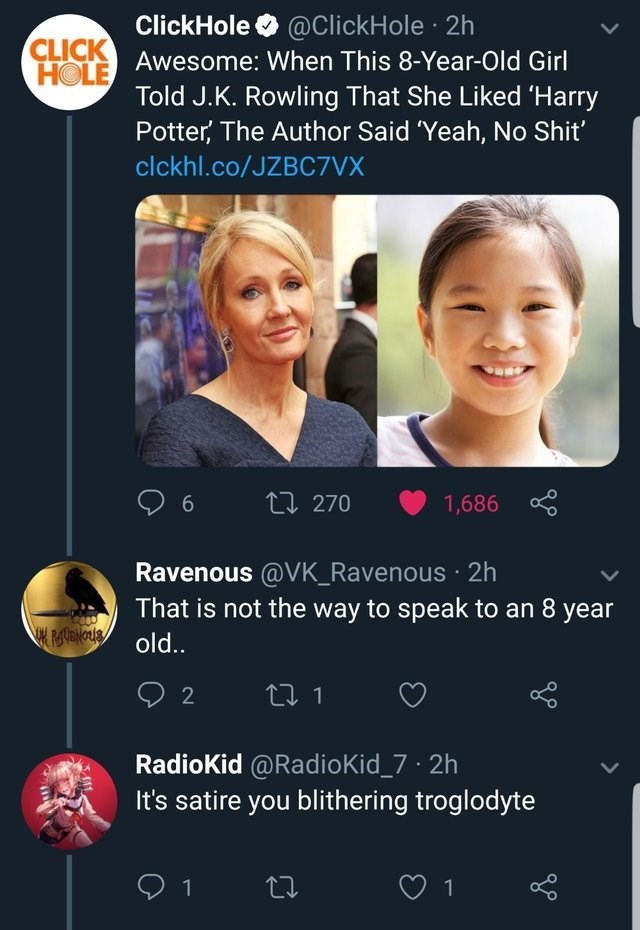 Text - ClickHole @ClickHole 2h CLICK Awesome: When This 8-Year-Old Girl HOLE Told J.K. Rowling That She Liked Harry Potter, The Author Said 'Yeah, No Shit' clckhl.co/JZBC7VX L270 6 1,686 Ravenous @VK_Ravenous 2h That is not the way to speak to an 8 year old. t1 2 RadioKid @RadioKid_7 2h It's satire you blithering troglodyte 1 1