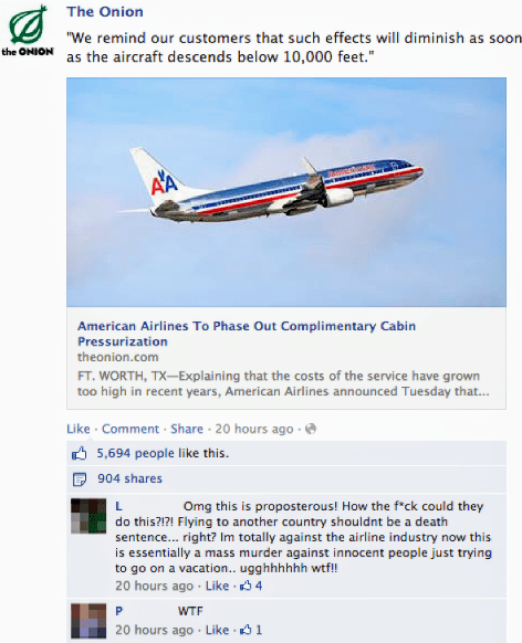 """Airline - The Onion """"We remind our customers that such effects will diminish as soon the OHION as the aircraft descends below 10,000 feet."""" AA American Airlines To Phase Out Complimentary Cabin Pressurization theonion.com FT. WORTH, TX-Explaining that the costs of the service have grown too high in recent years, American Airlines announced Tuesday that... Like Comment Share 20 hours ago 5,694 people like this. 904 shares Omg this is proposterous! How the f*ck could they do this?!?! Flying to ano"""
