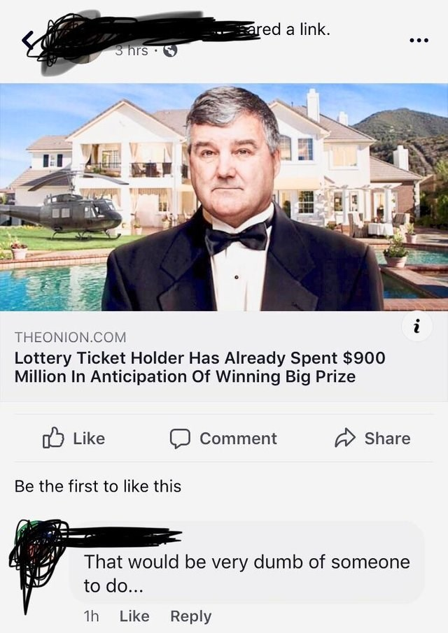Photography - ared a link 3 hrs i THEONION.COM Lottery Ticket Holder Has Already Spent $900 Million In Anticipation Of Winning Big Prize Like Share Comment Be the first to like this That would be very dumb of someone to do... Like Reply 1h