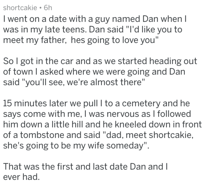 """Text - shortcakie 6h I went on a date with a guy named Dan when I was in my late teens. Dan said """"I'd like you to meet my father, hes going to love you"""" So I got in the car and as we started heading out of town I asked where we were going and Dan said """"you'll see, we're almost there"""" 15 minutes later we pull I to a cemetery and he says come with me, I was nervous as I followed him down a little hill and he kneeled down in front of a tombstone and said """"dad, meet shortcakie, she's going to be my"""