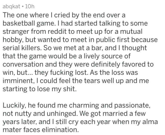 Text - abqkat 10h The one where l cried by the end over a basketball game. I had started talking to some stranger from reddit to meet up for a mutual hobby, but wanted to meet in public first because serial killers. So we met at a bar, and I thought that the game would be a lively source of conversation and they were definitely favored to win, but... they fucking lost. As the loss was imminent, I could feel the tears well up and me starting to lose my shit. Luckily, he found me charming and pass