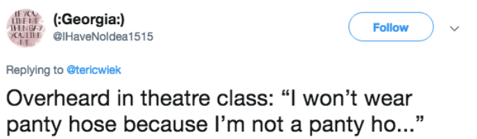 theatre class overheard about girl who doesn't wear panty hose because she no panty ho
