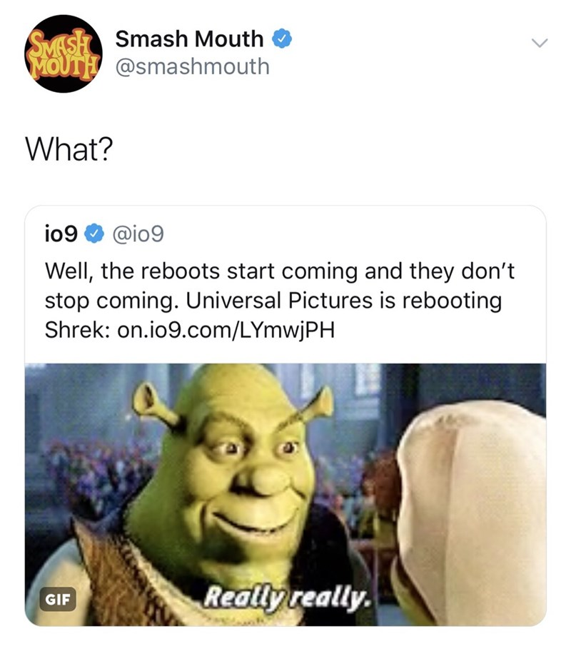 Text - SMASH Smash Mouth MOUTH@smashmouth What? io9 @io9 Well, the reboots start coming and they don't stop coming. Universal Pictures is rebooting Shrek: on.io9.com/LYmwjPH Really really. GIF