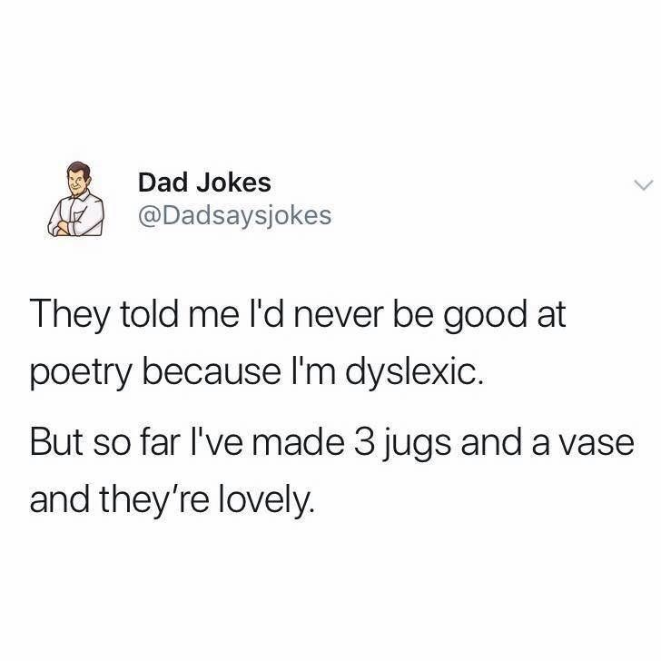 Text - Dad Jokes @Dadsaysjokes They told me l'd never be good at poetry because I'm dyslexic. But so far I've made 3 jugs and a vase and they're lovely.