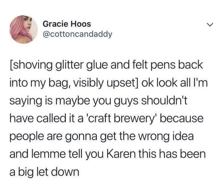 Text - Gracie Hoos @cottoncandaddy shoving glitter glue and felt pens back into my bag, visibly upset] ok look all I'm saying is maybe you guys shouldn't have called it a 'craft brewery' because people are gonna get the wrong idea and lemme tell you Karen this has been a big let down