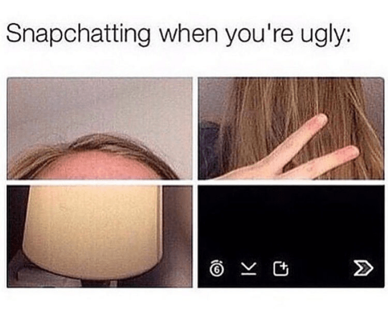 Face - Snapchatting when you're ugly: