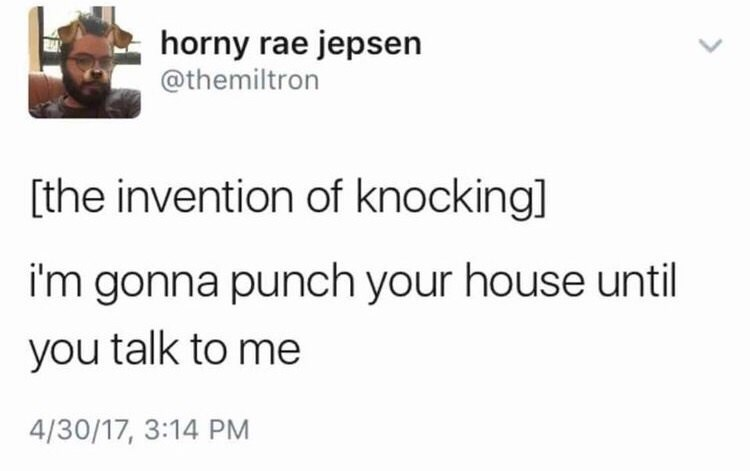 Text - horny rae jepsen @themiltron [the invention of knocking] i'm gonna punch your house until you talk to me 4/30/17, 3:14 PM