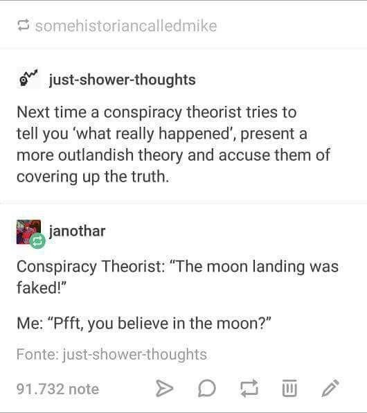"""Text - Somehistoriancalledmike just-shower-thoughts Next time a conspiracy theorist tries to tell you 'what really happened', present a more outlandish theory and accuse them of covering up the truth janothar Conspiracy Theorist: """"The moon landing was faked!"""" Me: """"Pfft, you believe in the moon?"""" Fonte: just-shower-thoughts 91.732 note"""