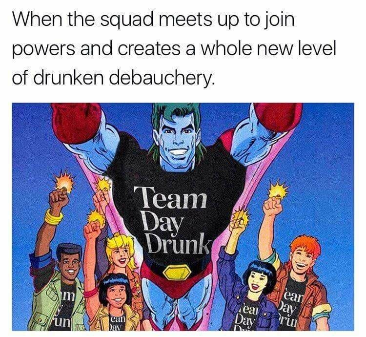 Cartoon - When the squad meets up to join powers and creates a whole new level of drunken debauchery. Team Day Drunk ean Day ear m rul Day ean Day un DE