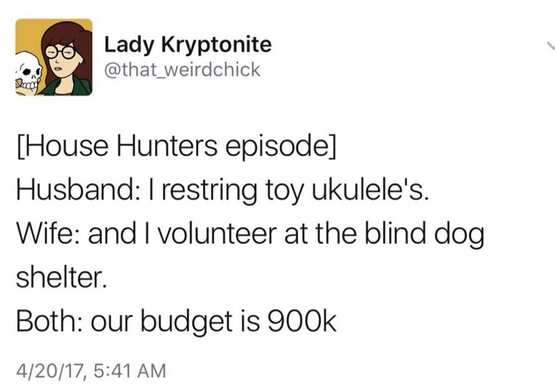 Text - Lady Kryptonite @that_weirdchick [House Hunters episode] Husband: I restring toy ukulele's. Wife: and I volunteer at the blind dog shelter. Both: our budget is 900k 4/20/17, 5:41 AM