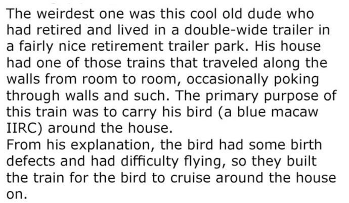 IT guy recalls a man living in trailer home that had a bird with flight issues that he had built a train around the house so it can still go around