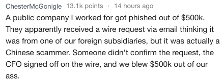 Text - ChesterMcGonigle 13.1k points 14 hours ago A public company I worked for got phished out of $500k. They apparently received a wire request via email thinking it from one of our foreign subsidiaries, but it was actually a Chinese scammer. Someone didn't confirm the request, the CFO signed off on the wire, and we blew $500k out of our ass.