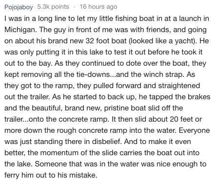 Text - Pojojaboy 5.3k points 16 hours ago I was in a long line to let my little fishing boat in at a launch in Michigan. The guy in front of me was with friends, and going on about his brand new 32 foot boat (looked like a yacht). He was only putting it in this lake to test it out before he took it out to the bay. As they continued to dote over the boat, they kept removing all the tie-downs...and the winch strap. As they got to the ramp, they pulled forward and straightened out the trailer. As h